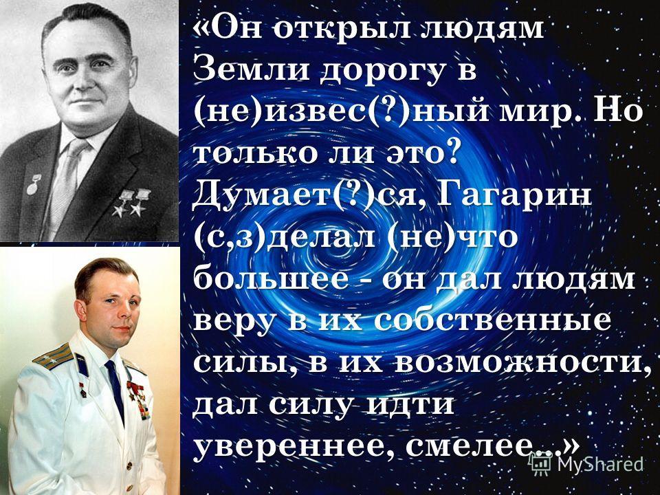 «Он открыл людям Земли дорогу в (не)извес(?)ный мир. Но только ли это? Думает(?)ся, Гагарин (с,з)делал (не)что большее - он дал людям веру в их собственные силы, в их возможности, дал силу идти увереннее, смелее...»