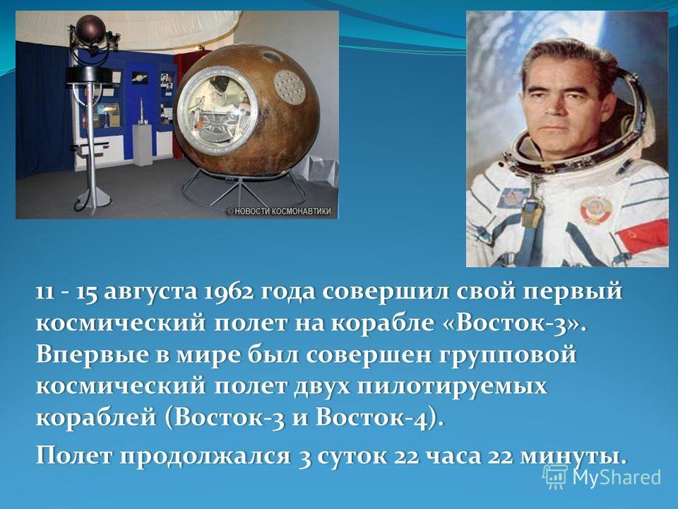 11 - 15 августа 1962 года совершил свой первый космический полет на корабле «Восток-3». Впервые в мире был совершен групповой космический полет двух пилотируемых кораблей (Восток-3 и Восток-4). Полет продолжался 3 суток 22 часа 22 минуты.Полет продол