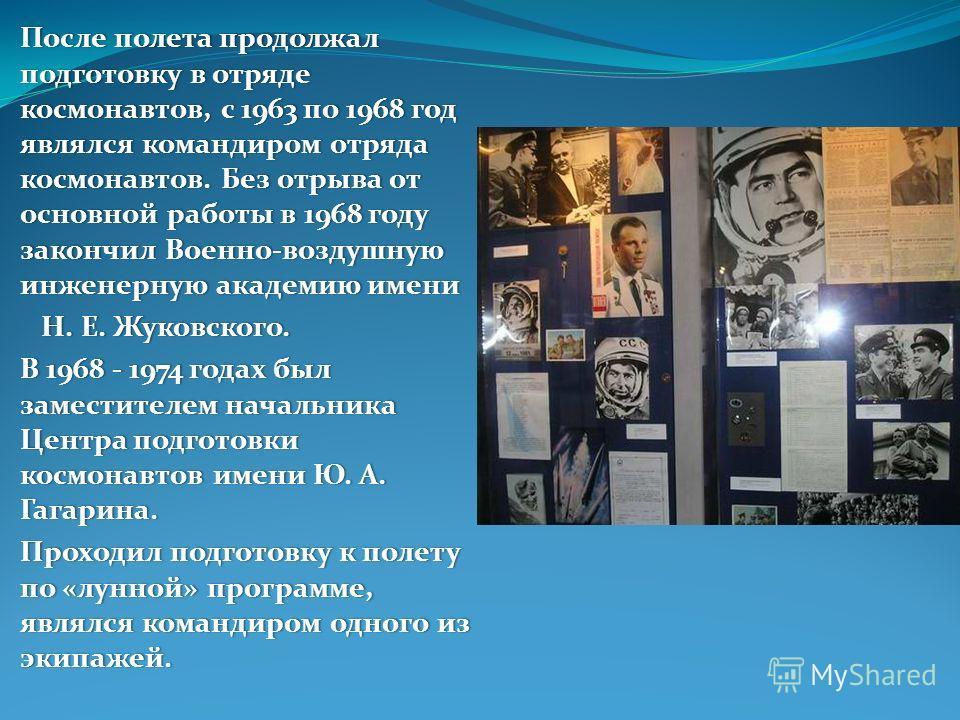 После полета продолжал подготовку в отряде космонавтов, с 1963 по 1968 год являлся командиром отряда космонавтов. Без отрыва от основной работы в 1968 году закончил Военно-воздушную инженерную академию имени Н. Е. Жуковского. Н. Е. Жуковского. В 1968