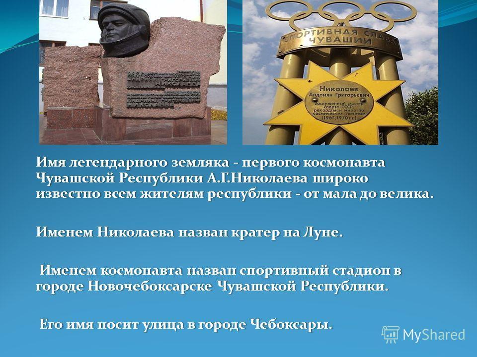 Имя легендарного земляка - первого космонавта Чувашской Республики А.Г.Николаева широко известно всем жителям республики - от мала до велика. Именем Николаева назван кратер на Луне.Именем Николаева назван кратер на Луне. Именем космонавта назван спор