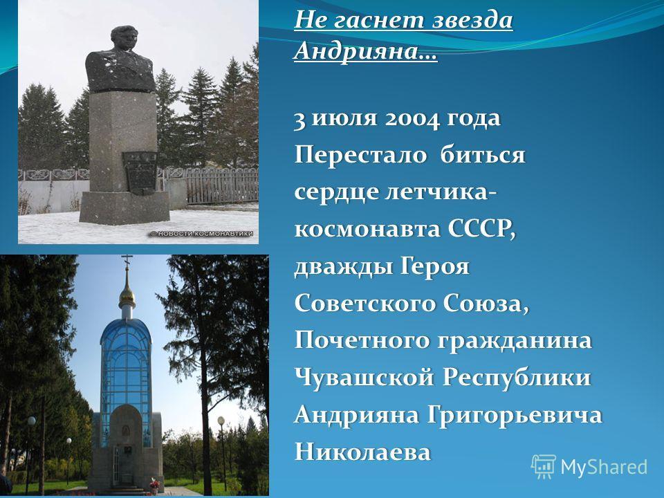 Не гаснет звезда Андрияна… 3 июля 2004 года 3 июля 2004 года Перестало биться Перестало биться сердце летчика-сердце летчика- космонавта СССР,космонавта СССР, дважды Героядважды Героя Советского Союза,Советского Союза, Почетного гражданина Почетного