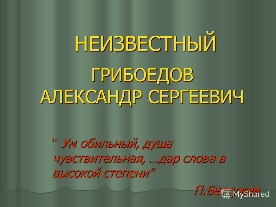 ГРИБОЕДОВ АЛЕКСАНДР СЕРГЕЕВИЧ ГРИБОЕДОВ АЛЕКСАНДР СЕРГЕЕВИЧ НЕИЗВЕСТНЫЙ  Ум обильный, душа чувствительная, …дар слова в высокой степени П.Бестужев