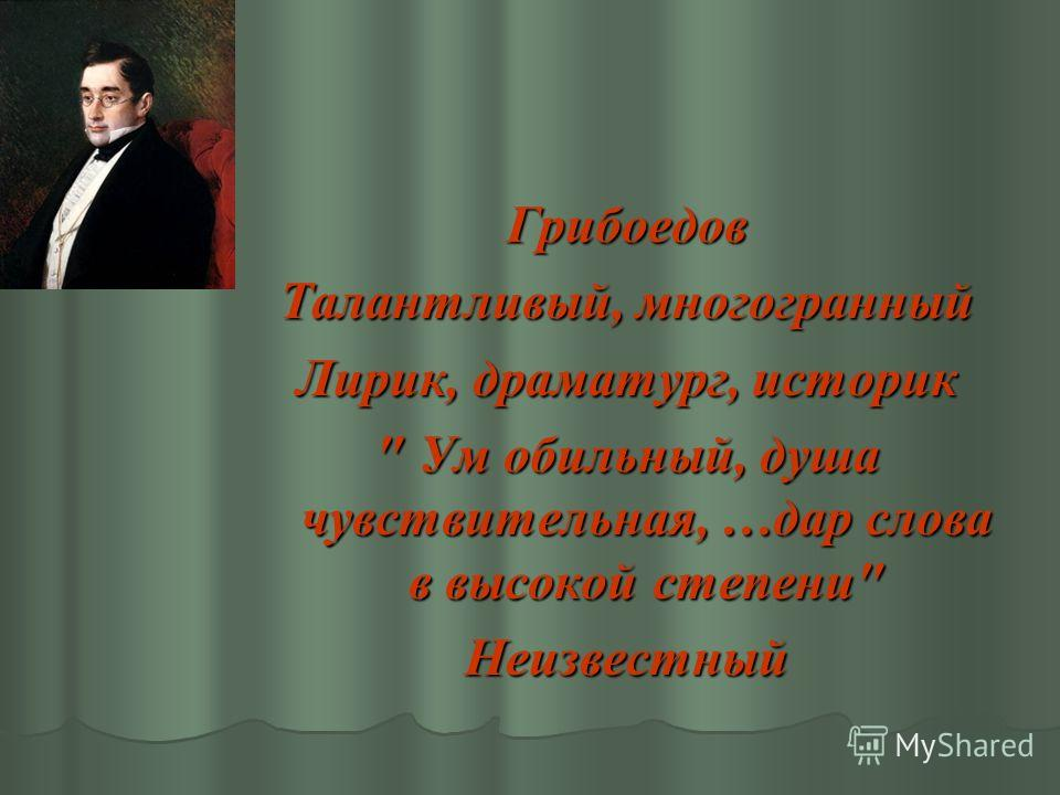 Грибоедов Талантливый, многогранный Лирик, драматург, историк  Ум обильный, душа чувствительная, …дар слова в высокой степени Неизвестный