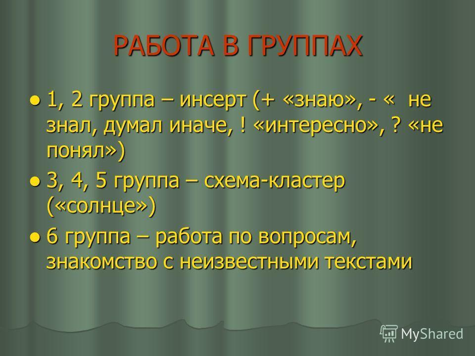 РАБОТА В ГРУППАХ 1, 2 группа – инсерт (+ «знаю», - « не знал, думал иначе, ! «интересно», ? «не понял») 1, 2 группа – инсерт (+ «знаю», - « не знал, думал иначе, ! «интересно», ? «не понял») 3, 4, 5 группа – схема-кластер («солнце») 3, 4, 5 группа –