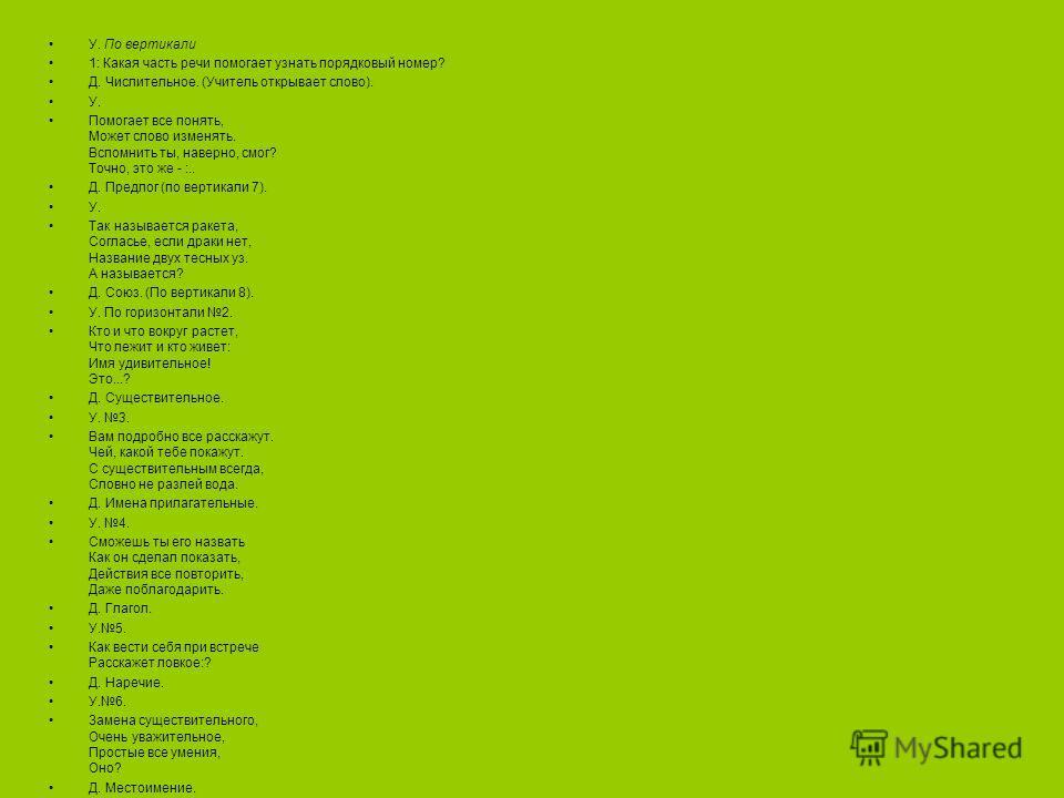 У. По вертикали 1: Какая часть речи помогает узнать порядковый номер? Д. Числительное. (Учитель открывает слово). У. Помогает все понять, Может слово изменять. Вспомнить ты, наверно, смог? Точно, это же - :.. Д. Предлог (по вертикали 7). У. Так назыв