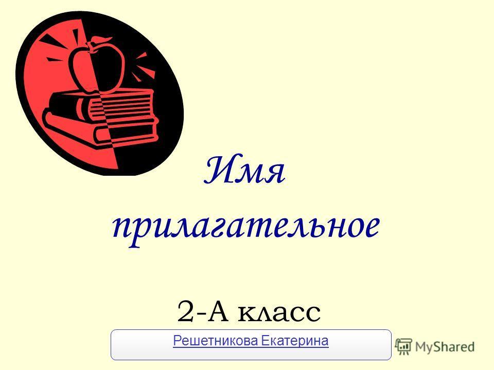 Имя прилагательнот 2-А класс Решетникова Екатерина