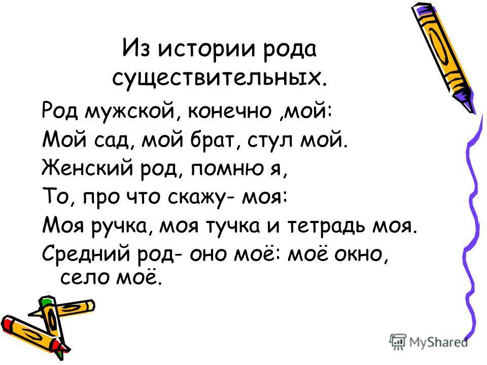 Из истории рода существительных. Род мужской, конечно,мой: Мой сад, мой брат, стул мой. Женский род, помню я, То, про что скажу- моя: Моя ручка, моя тучка и тетрадь моя. Средний род- оно моё: моё окно, село моё.