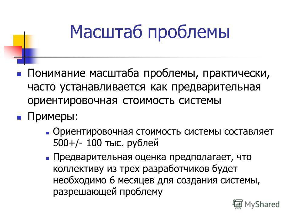 Масштаб проблемы Понимание масштаба проблемы, практически, часто устанавливается как предварительная ориентировочная стоимость системы Примеры: Ориентировочная стоимость системы составляет 500+/- 100 тыс. рублей Предварительная оценка предполагает, ч