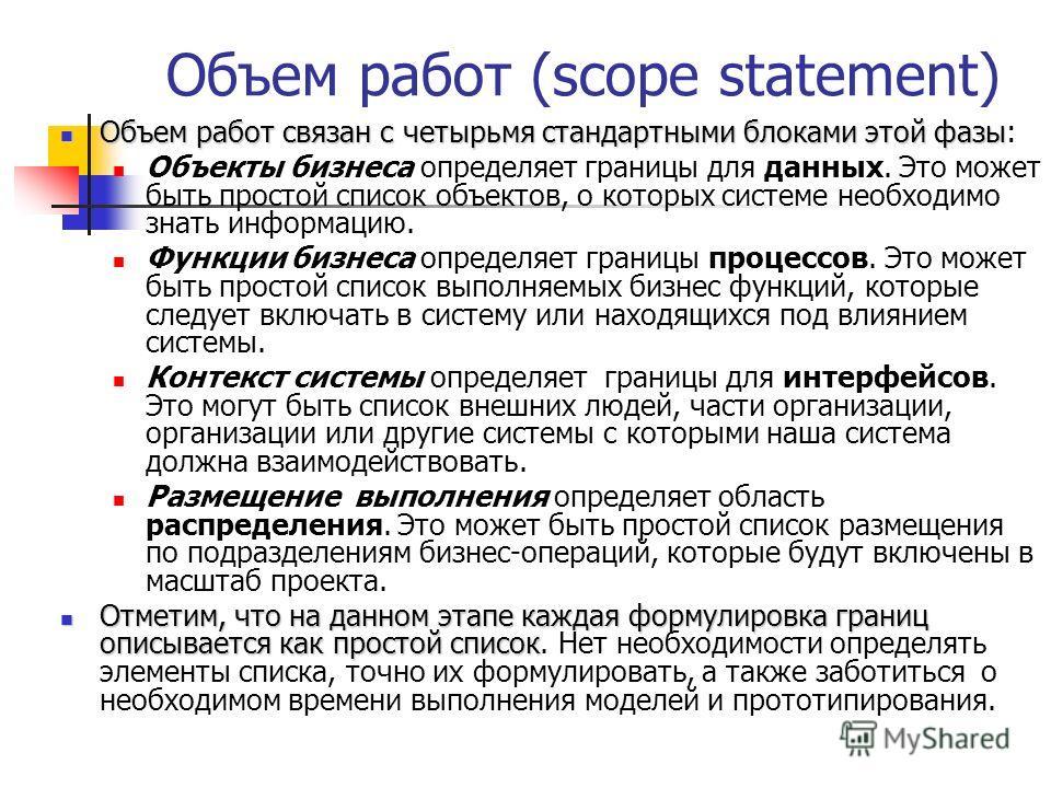 Объем работ (scope statement) Объем работ связан с четырьмя стандартными блоками этой фазы Объем работ связан с четырьмя стандартными блоками этой фазы: Объекты бизнеса определяет границы для данных. Это может быть простой список объектов, о которых