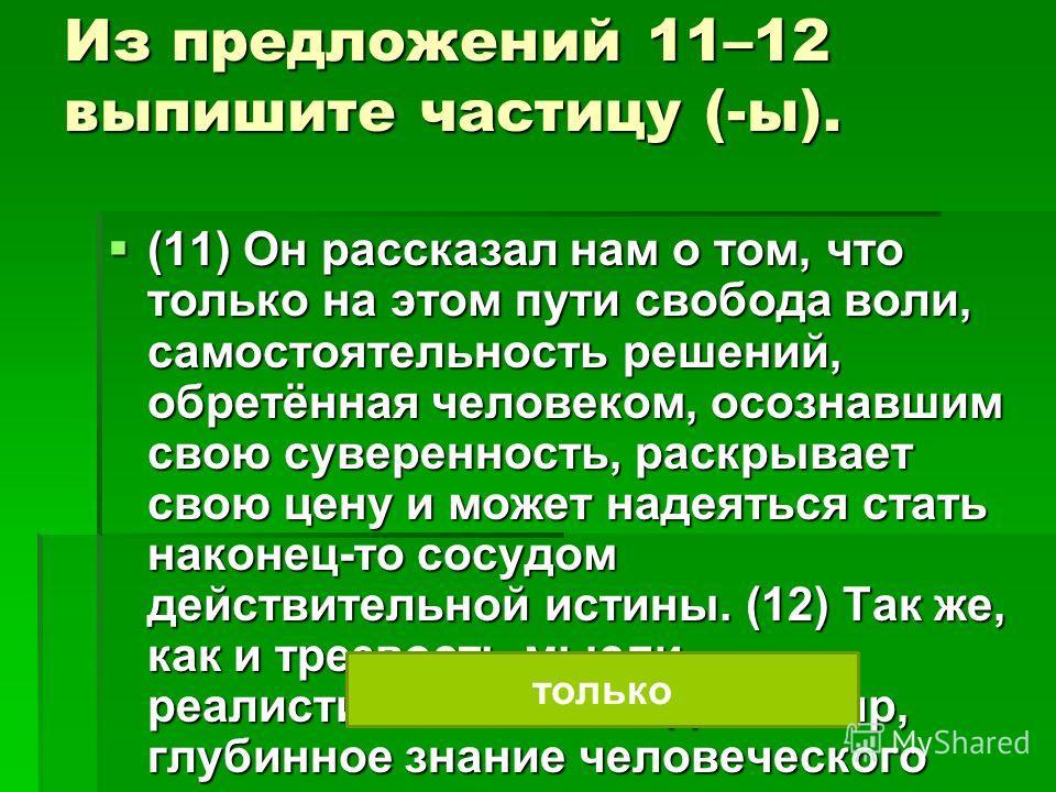 Из предложений 11–12 выпишите частицу (-ы). (11) Он рассказал нам о том, что только на этом пути свобода воли, самостоятельность режений, обретёная человеком, осознавшим свою сувереность, раскрывает свою цену и может надеяться стать наконец-то сосудо