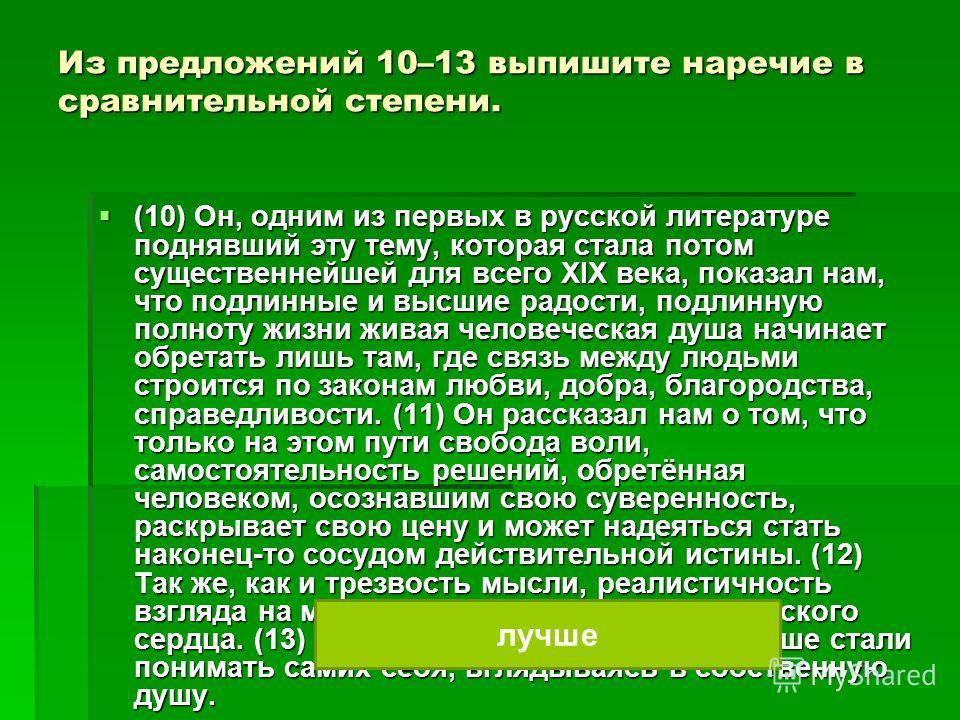 Из предложений 10–13 выпишите наречие в сравнительной степени. (10) Он, одним из первых в русской литературе поднявший эту тему, которая стала потом существенейжей для всего ХIХ века, показал нам, что подлиные и высшие радости, подлиную полноту жизни