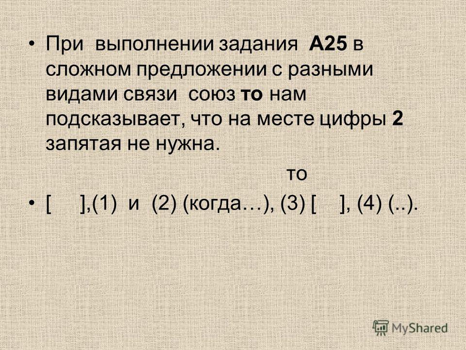 При выполнении задания А25 в сложном предложении с разными видами связи союз то нам подсказывает, что на месте цифры 2 запятая не нужна. то [ ],(1) и (2) (когда…), (3) [ ], (4) (..).
