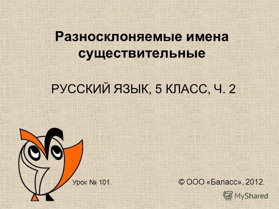 Разносклоняемые имена существительные РУССКИЙ ЯЗЫК, 5 КЛАСС, Ч. 2 Урок 101. © ООО «Баласс», 2012.