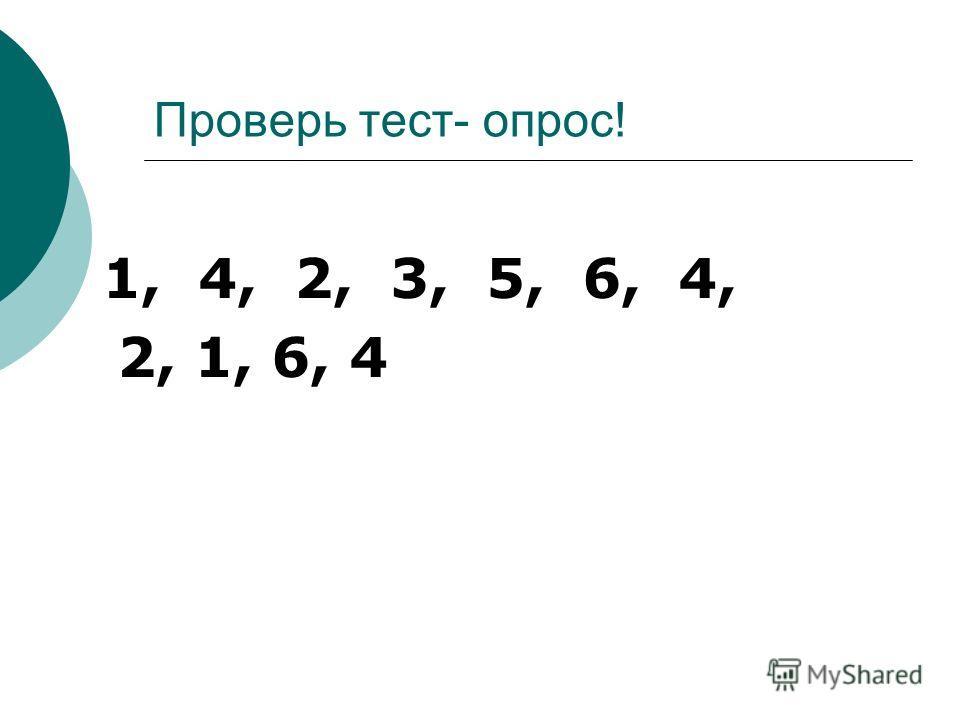 Проверь тест- опрос! 1, 4, 2, 3, 5, 6, 4, 2, 1, 6, 4