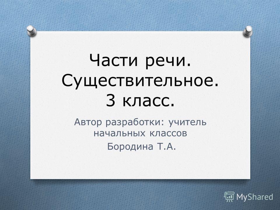 Части речи. Существительное. 3 класс. Автор разработки: учитель начальных классов Бородина Т.А.