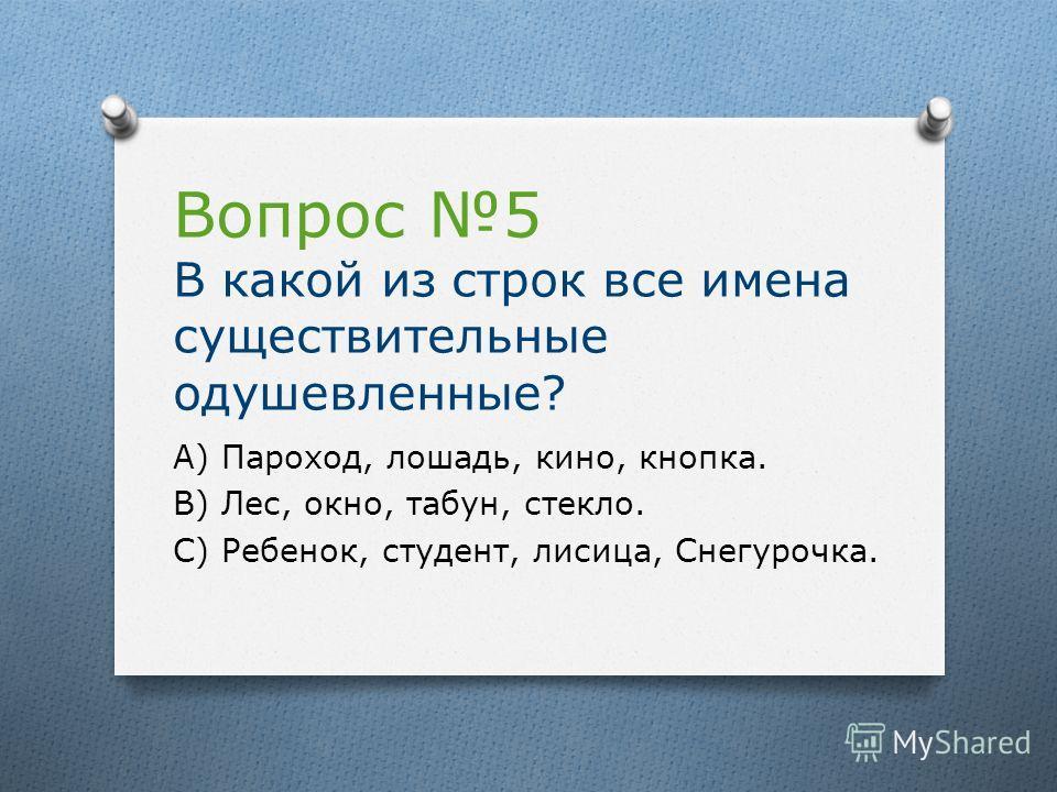 Вопрос 5 В какой из строк все имена существительные одушевленные? А) Пароход, лошадь, кино, кнопка. В) Лес, окно, табун, стекло. С) Ребенок, студент, лисица, Снегурочка.