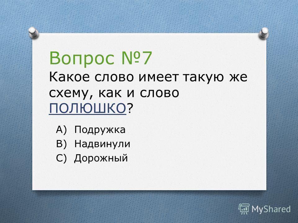 Вопрос 7 Какое слово имеет такую же схему, как и слово ПОЛЮШКО? А) Подружка В) Надвинули С) Дорожный
