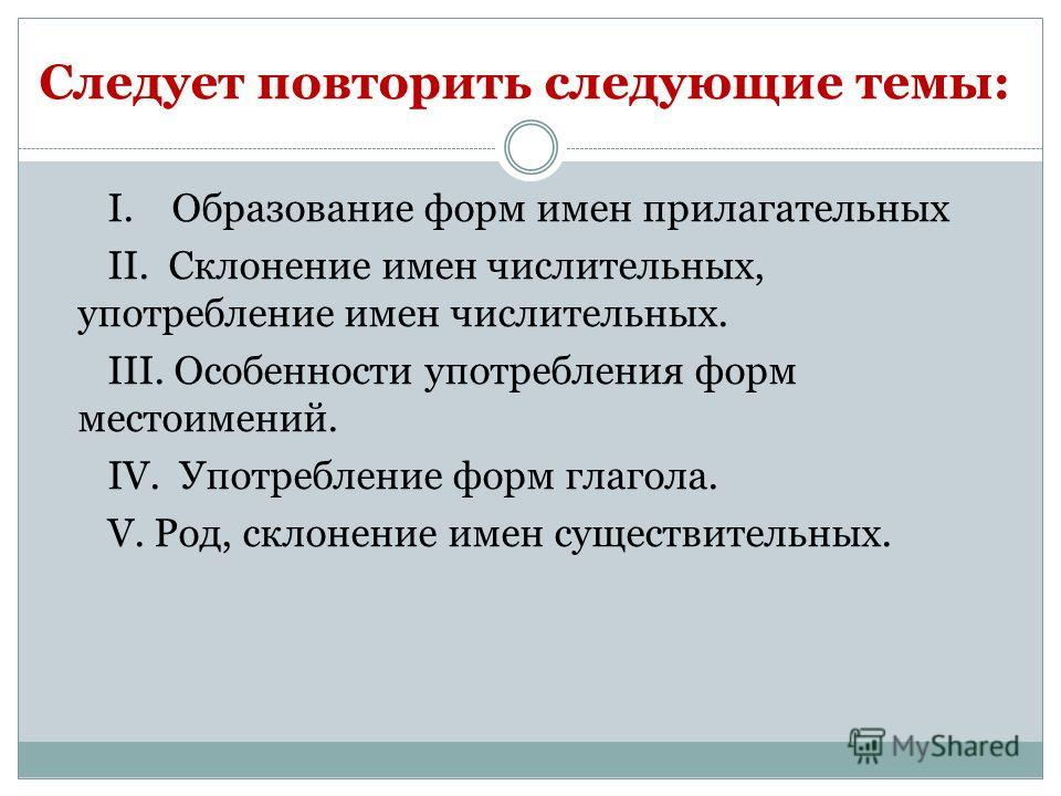 Следует повторить следующие темы: I. Образование форм имен прилагательных II. Склонение имен числительных, употребление имен числительных. III. Особенности употребления форм местоимений. IV. Употребление форм глагола. V. Род, склонение имен существит