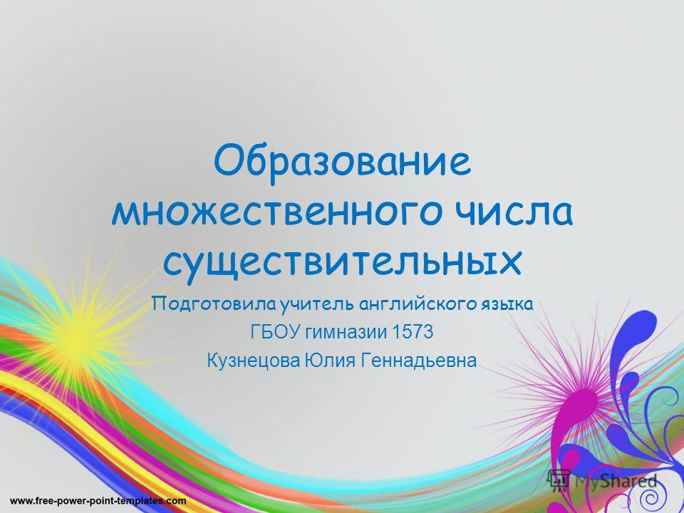 Образование множественного числа существительных Подготовила учитель английского языка ГБОУ гимназии 1573 Кузнецова Юлия Геннадьевна