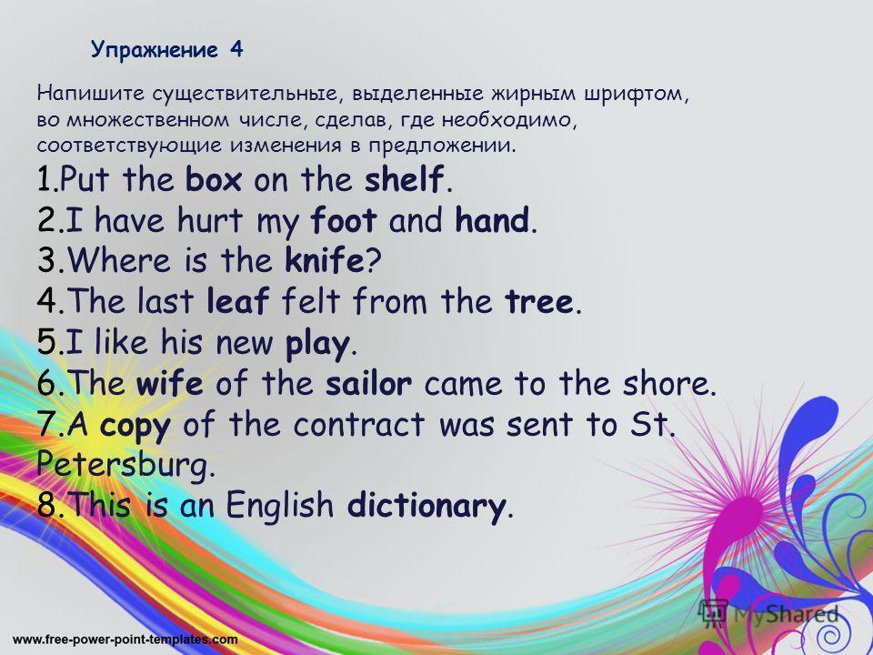 Упражнение 4 Напишите существительные, выделенные жирным шрифтом, во множественном числе, сделав, где необходимо, соответствующие изменения в предложении. 1. Put the box on the shelf. 2. I have hurt my foot and hand. 3. Where is the knife? 4. The las