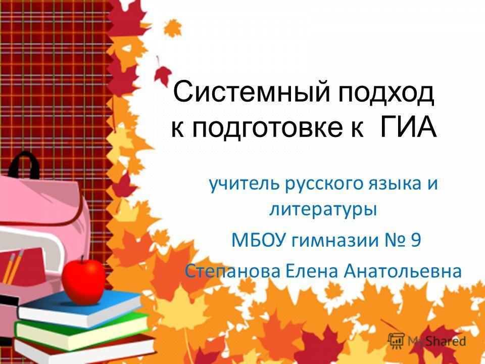 Системный подход к подготовке к ГИА учитель русского языка и литературы МБОУ гимназии 9 Степанова Елена Анатольевна