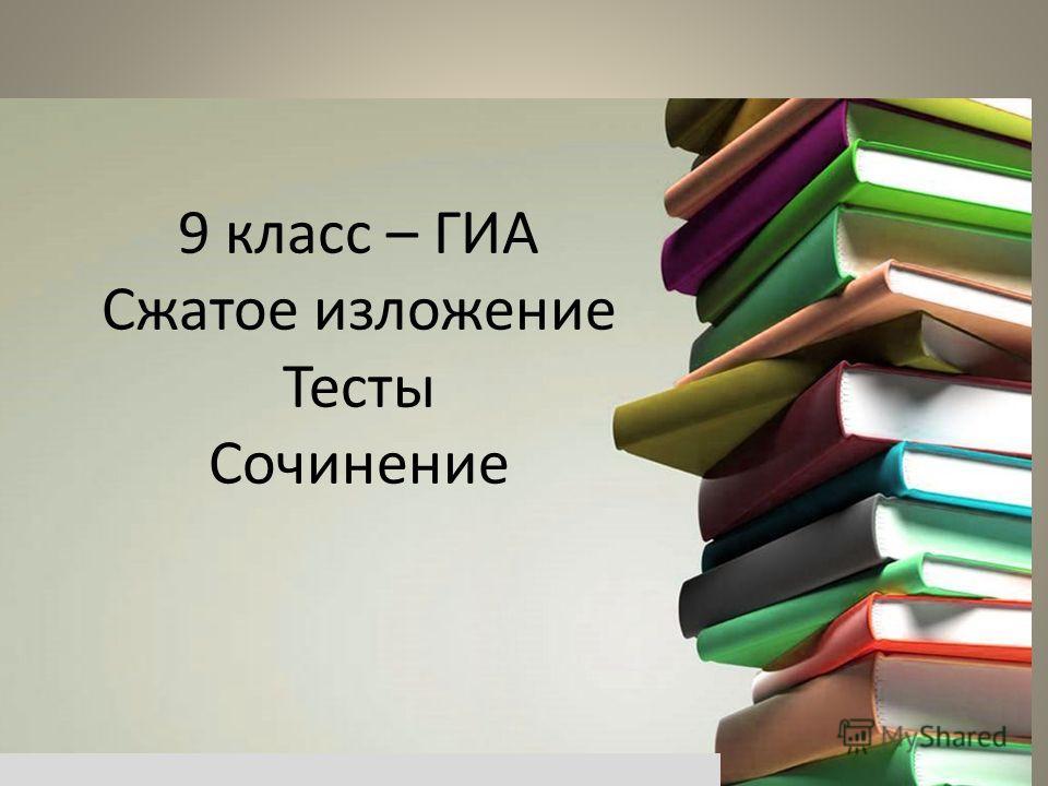 9 класс – ГИА Сжатое изложение Тесты Сочинение
