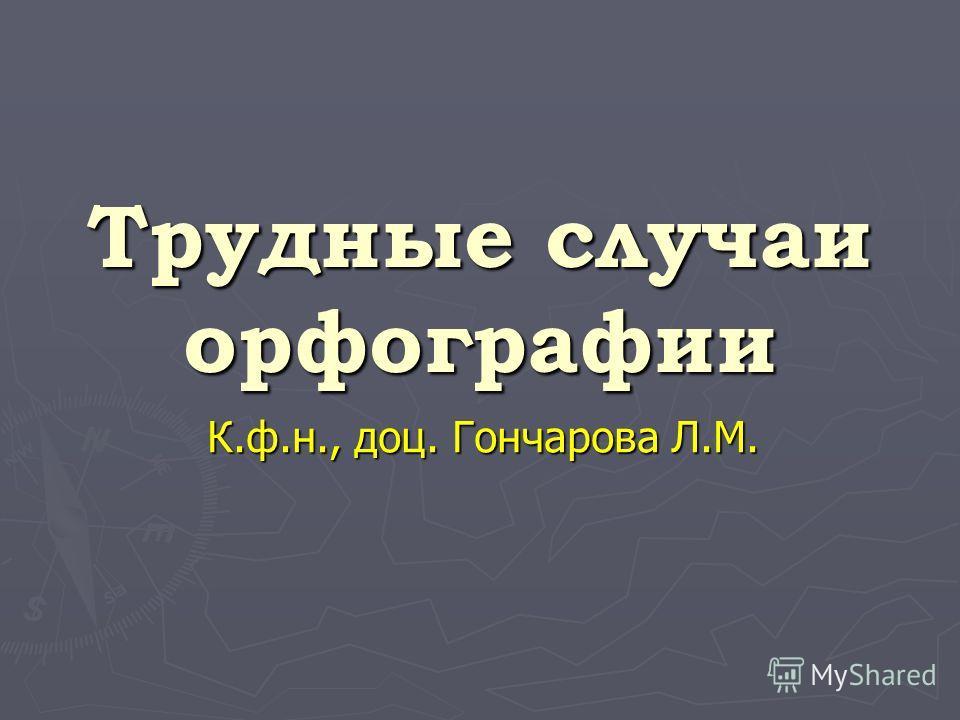 Трудные случаи орфографии К.ф.н., доц. Гончарова Л.М.