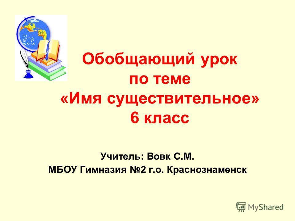 Обобщающий урок по теме «Имя существительное» 6 класс Учитель: Вовк С.М. МБОУ Гимназия 2 г.о. Краснознаменск