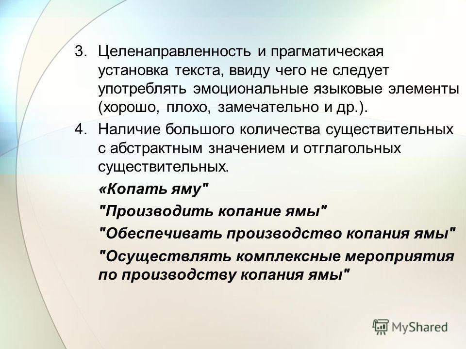 3. Целенаправленность и прагматическая установка текста, ввиду чего не следует употреблять эмоциональные языковые элементы (хорошо, плохо, замечательно и др.). 4. Наличие большого количества существительных с абстрактным значением и отглагольных суще
