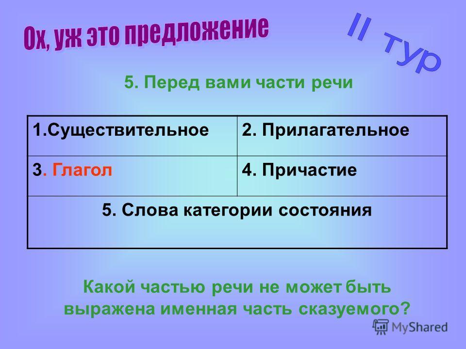 Какой частью речи не может быть выражена именная часть сказуемого? 5. Перед вами части речи 1.Существительное 2. Прилагательное 3. Глагол 4. Причастие 5. Слова категории состояния