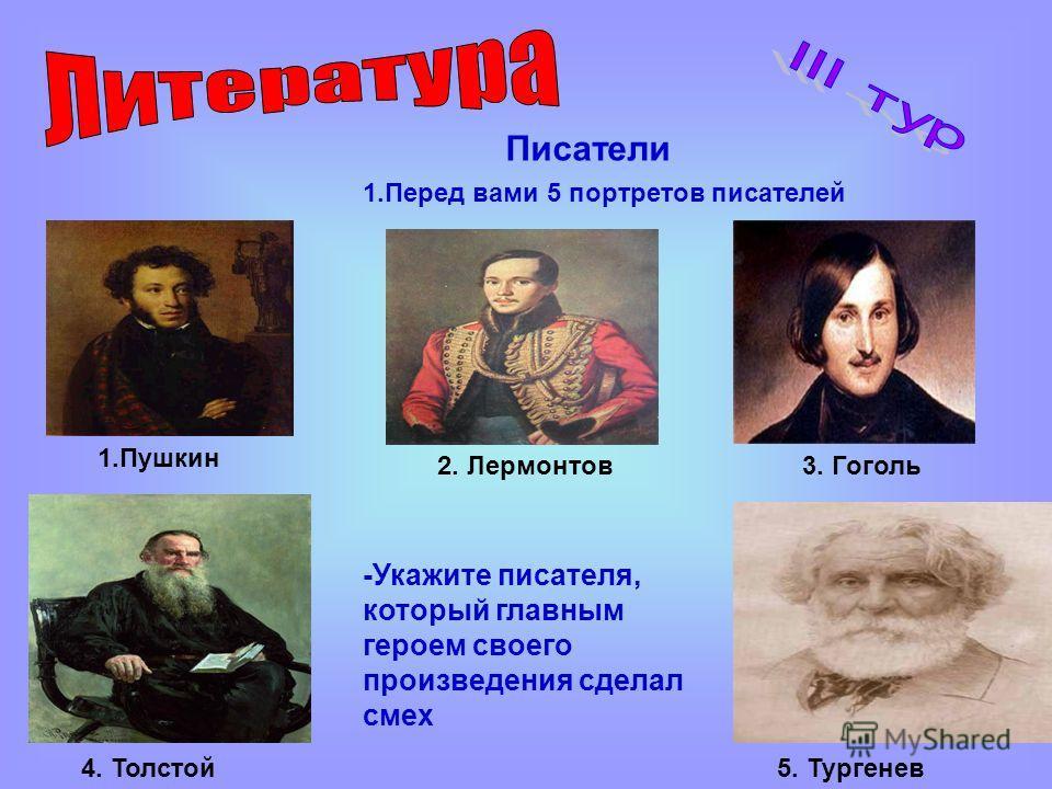Писатели 1. Перед вами 5 портретов писателей 1. Пушкин 2. Лермонтов 3. Гоголь 4. Толстой 5. Тургенев -Укажите писателя, который главным героем своего произведения сделал смех