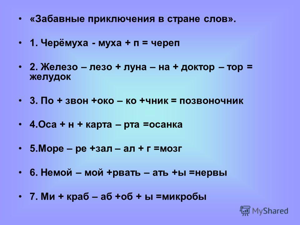«Забавные приключения в стране слов». 1. Черёмуха - муха + п = череп 2. Желазо – лазо + луна – на + доктор – тор = желудок 3. По + звон +око – ко +чник = позвоночник 4. Оса + н + карта – рта =осанка 5. Море – ре +зал – ал + г =мозг 6. Немой – мой +рв