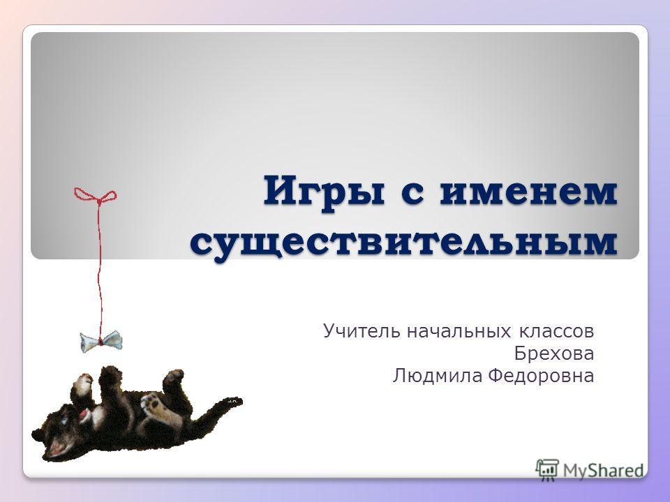 Игры с именем существительным Учитель начальных классов Брехова Людмила Федоровна