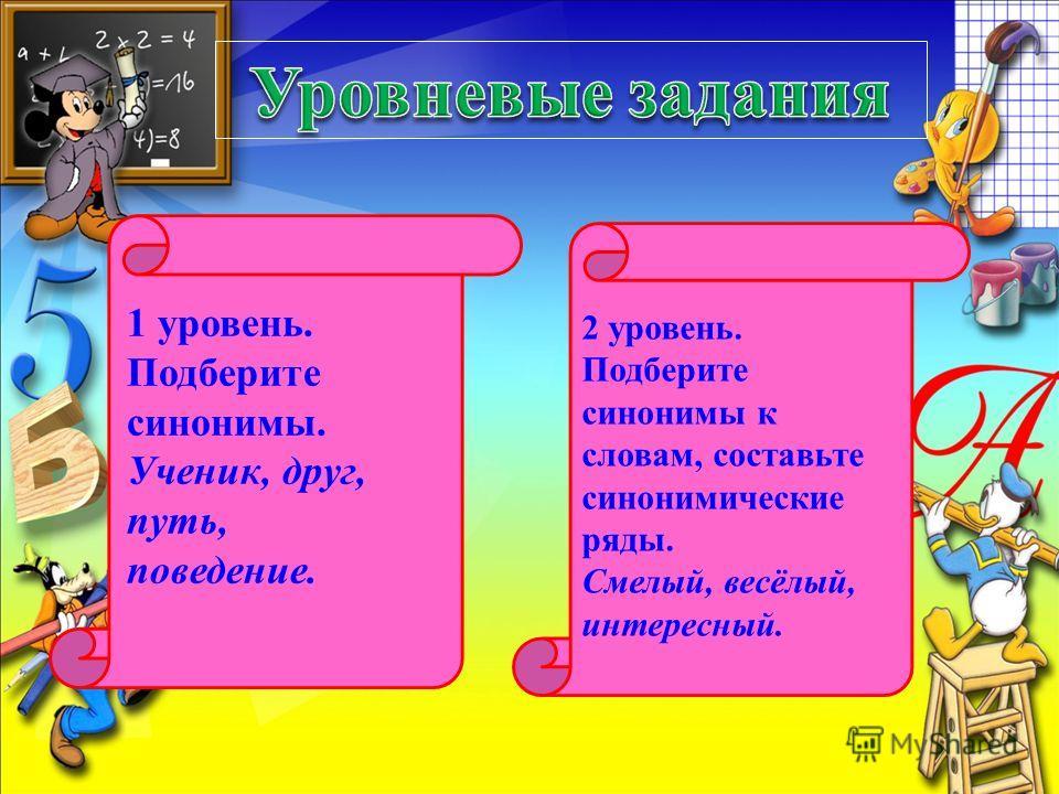 1 уровень. Подберите синонимы. Ученик, друг, путь, поведение. 2 уровень. Подберите синонимы к словам, составьте синонимические ряды. Смелый, весёлый, интересный.