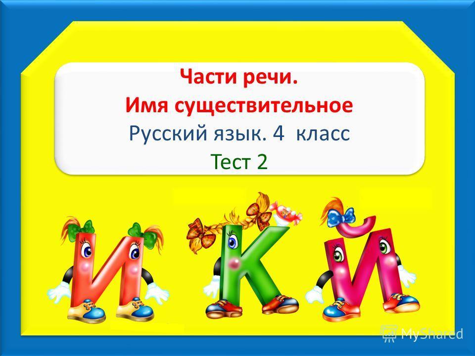 Части речи. Имя существительное Русский язык. 4 класс Тест 2 Части речи. Имя существительное Русский язык. 4 класс Тест 2