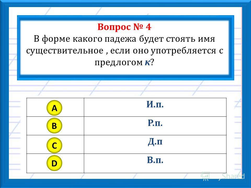 Вопрос 4 В форме какого падежа будет стоять имя существительное, если оно употребляется с предлогом к? И.п. Р.п. Д.п В.п. A B C D