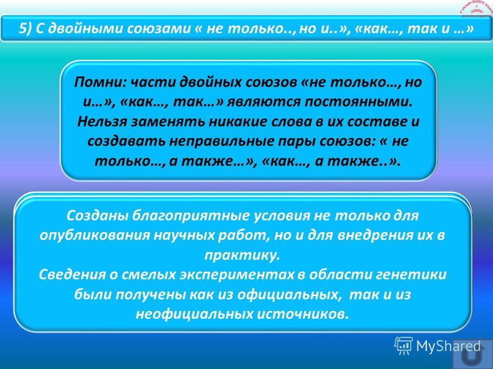 Помни: части двойных союзов «не только…, но и…», «как…, так…» являются постоянными. Нельзя заменять никакие слова в их составе и создавать неправильные пары союзов: « не только…, а также…», «как…, а также..». Созданы благоприятные условия не только д