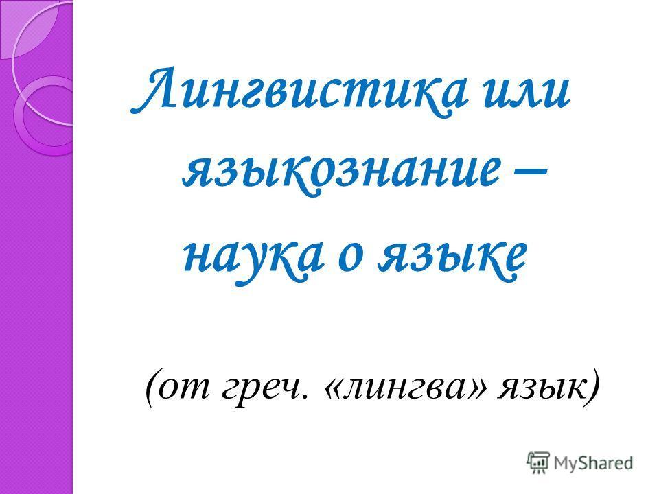 Лингвистика или языкознание – наука о языке (от греч. «лингва» язык)