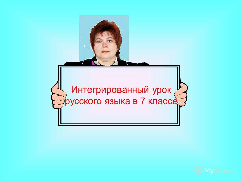 Интегрированный урок русского языка в 7 классе