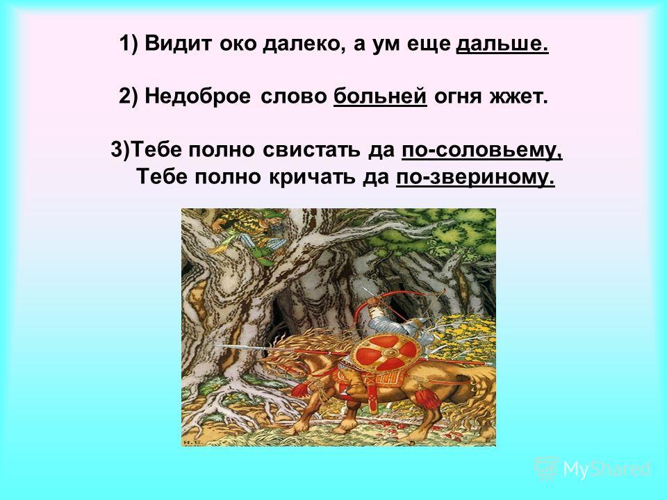 1) Видит око далеко, а ум еще дальше. 2) Недоброе слово больней огня жжет. 3)Тебе полно свистать да по-соловьем у, Тебе полно кричать да по-звериному.