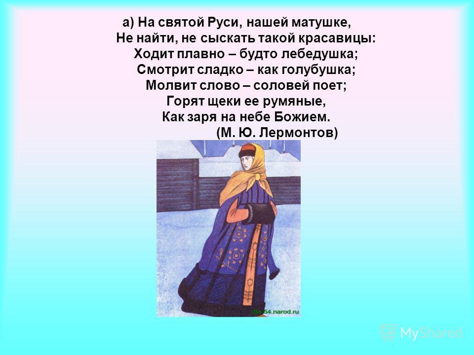 а) На святой Руси, нашей матушке, Не найти, не сыскать такой красавицы: Ходит плавно – будто лебедушка; Смотрит сладко – как голубушка; Молвит слово – соловей поет; Горят щеки ее румяные, Как заря на небе Божием. (М. Ю. Лермонтов)