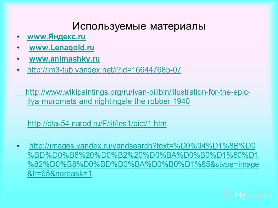 Используемые материалы www.Яндекс.ruwww.Яндекс.ru www.Lenagold.ruwww.Lenagold.ru www.animashky.ruwww.animashky.ru http://im3-tub.yandex.net/i?id=166447685-07 http://www.wikipaintings.org/ru/ivan-bilibin/illustration-for-the-epic- ilya-muromets-and-ni