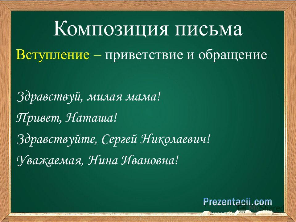 Композиция письма Вступление – приветствие и обращение Здравствуй, милая мама! Привет, Наташа! Здравствуйте, Сергей Николаевич! Уважаемая, Нина Ивановна!