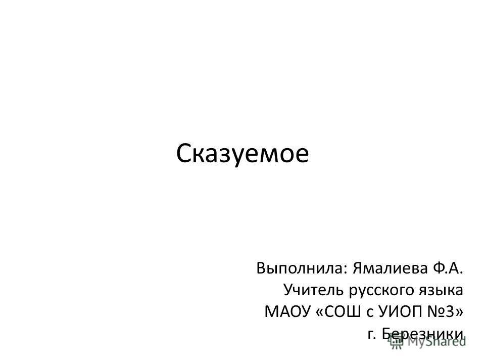 Сказуемое Выполнила: Ямалиева Ф.А. Учитель русского языка МАОУ «СОШ с УИОП 3» г. Березники