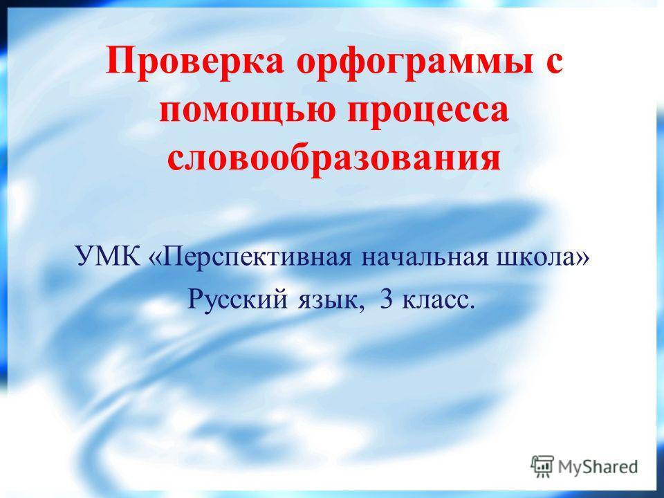 Проверка орфограммы с помощью процесса словообразования УМК «Перспективная начальная школа» Русский язык, 3 класс.