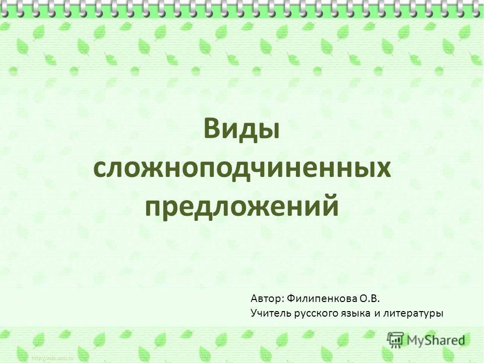 Виды сложноподчиненных предложений Автор: Филипенкова О.В. Учитель русского языка и литературы