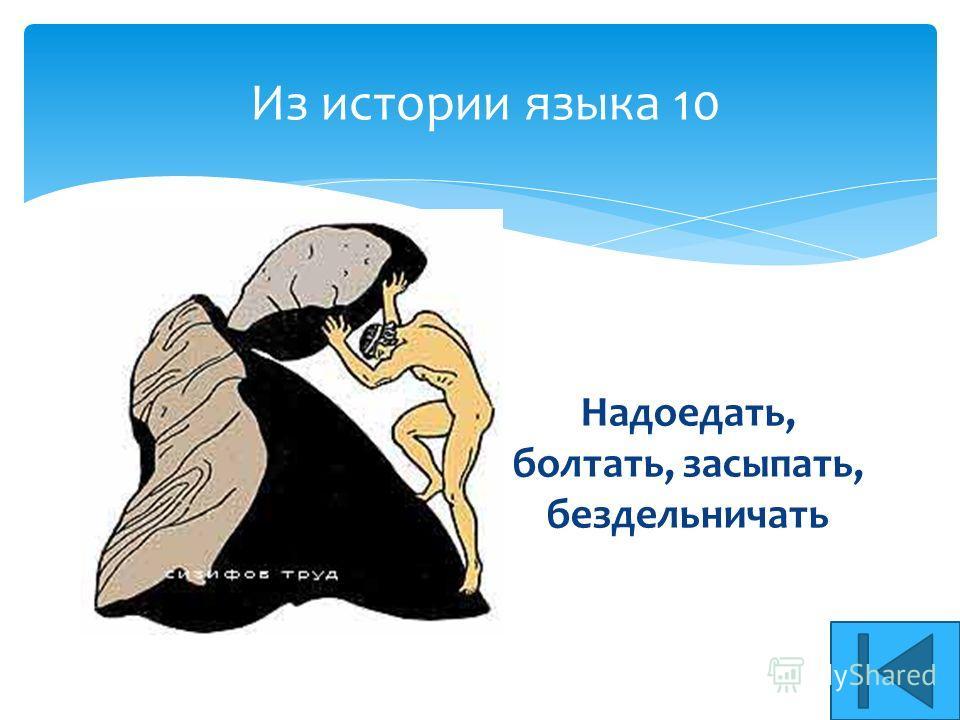 Из истории языка 10 Надоедать, болтать, засыпать, бездельничать