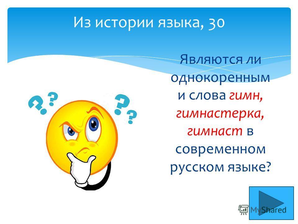 Из истории языка, 30 Являются ли однокоренным и слова гимн, гимнастерка, гимнаст в современном русском языке?