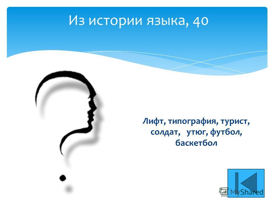 Из истории языка, 40 Лифт, типография, турист, солдат, утюг, футбол, баскетбол