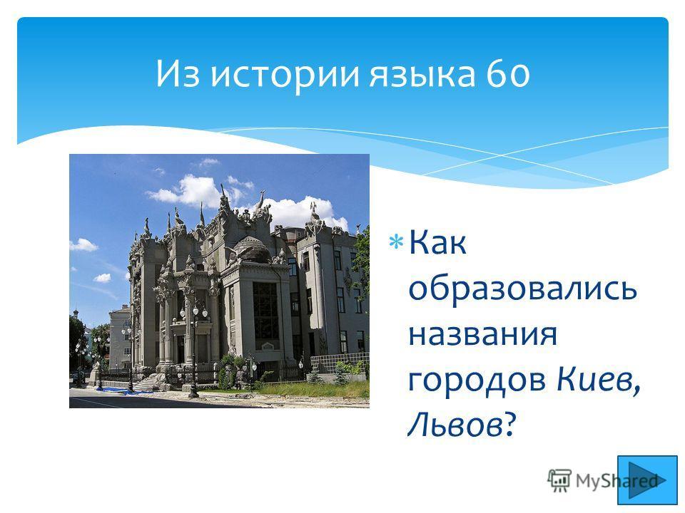 Из истории языка 60 Как образовались названия городов Киев, Львов?